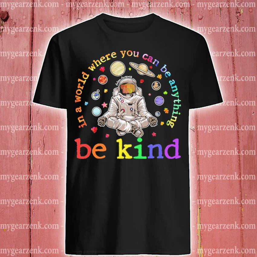 Be kind In a world where you can be anything shirt