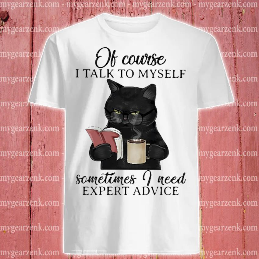 Black Cat of course I talk to myself sometimes I need expert advice shirt
