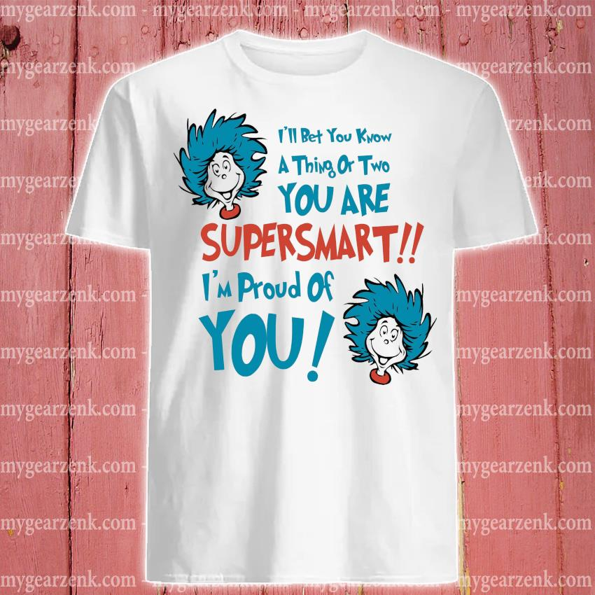 Dr.Seuss I'll bet you know a thing or two you are super smart shirt
