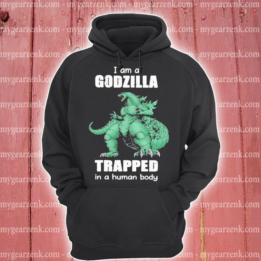 I am a Godzilla trapped In a human body hoodie