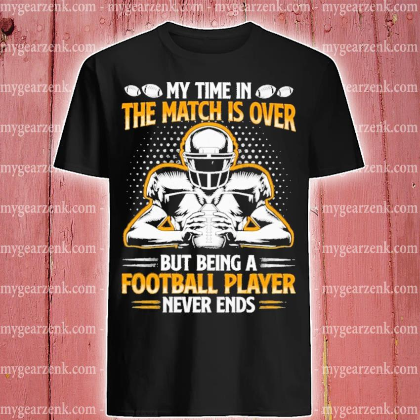 My time In the match Is over but being a Football player never ends shirt