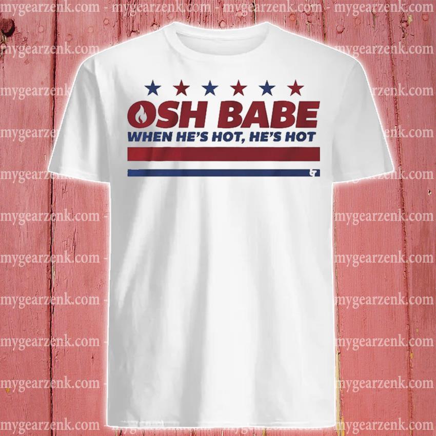 Osh babe when he's hot he's hot shirt
