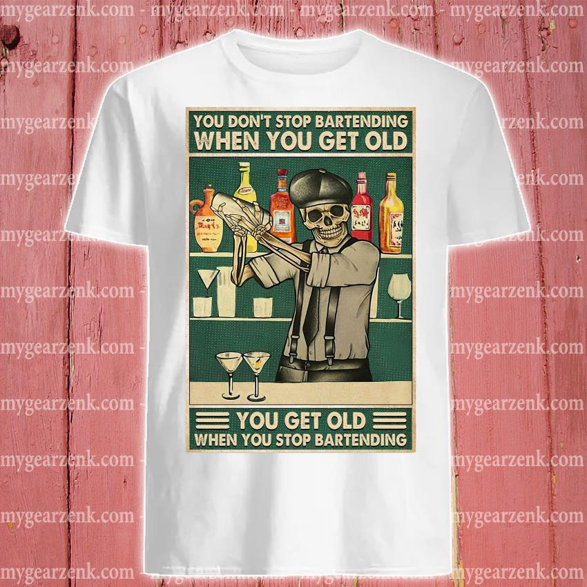 Skeleton you don't stop bartending when you get older you get old when you stop bartending shirt