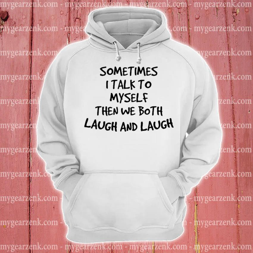 Sometimes I talk to myself then we both laugh and laugh hoodie