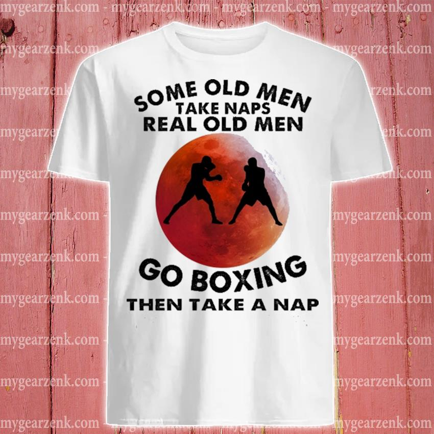 Some old men take naps real old men go Boxing then take a nap shirt