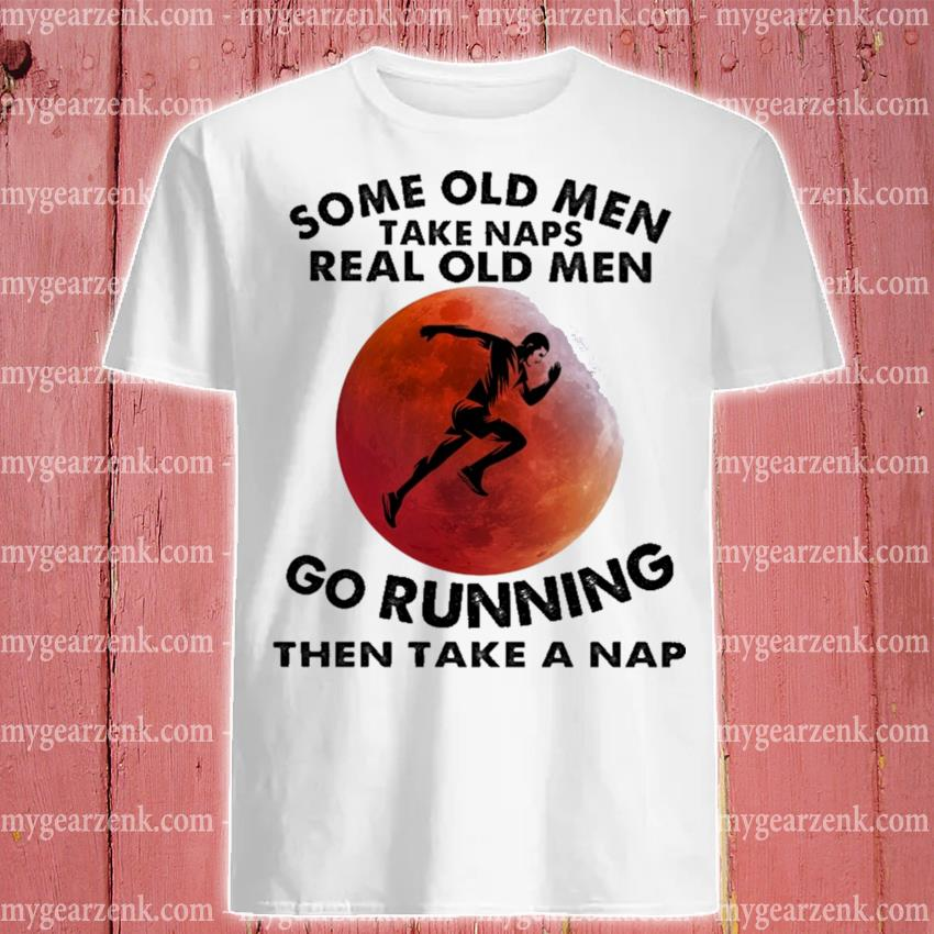 Some old men take naps real old men go Running then take a nap shirt