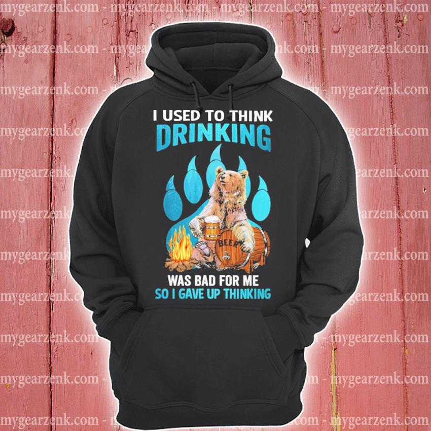 Bear I used to think drinking was bad for me so I gave up thinking hoodie