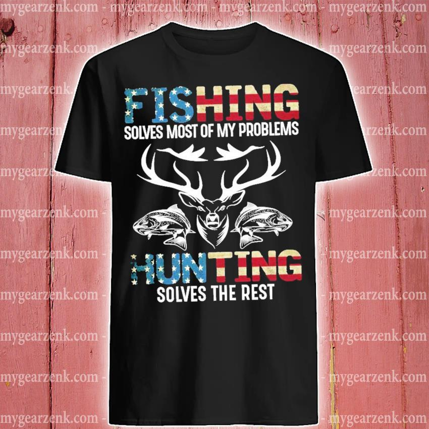 Fishing solves most of my problem Hunting solves the rest shirt