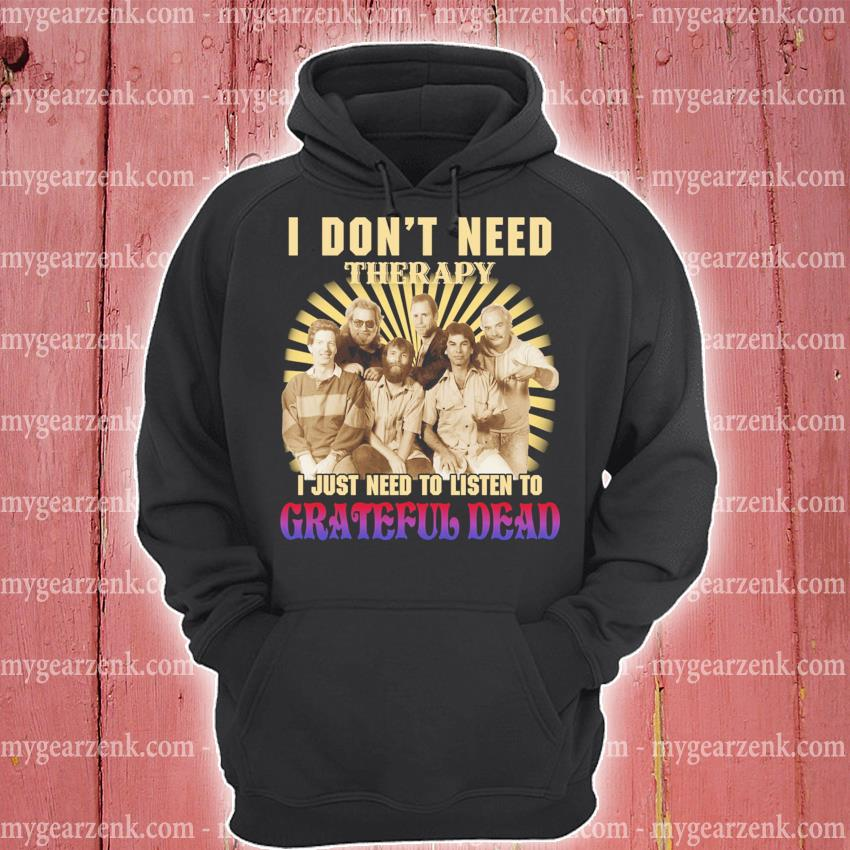 I don't need therapy I just need to listen to Grateful dead hoodie