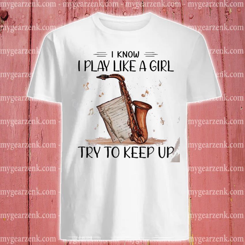 I know I play Like a girl try to keep up shirt