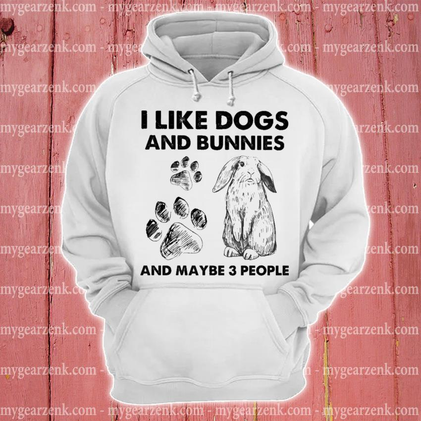I like Dogs and Bunnies and maybe 3 people hoodie