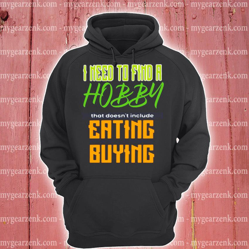 I need to find a hobby that doesn't include eating or buying hoodie