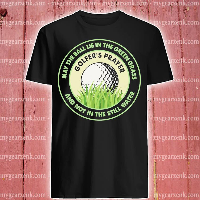 May the ball lie the Green grass and Not In the still water shirt