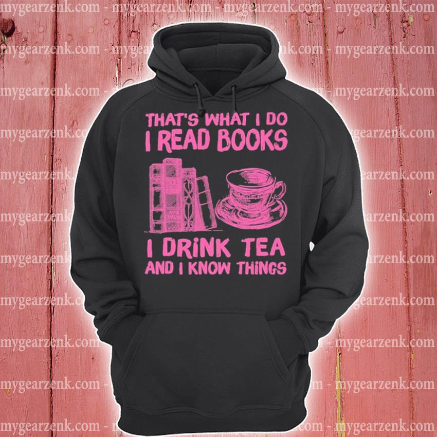 That's what I do I read Books I drink Tea and I know things hoodie