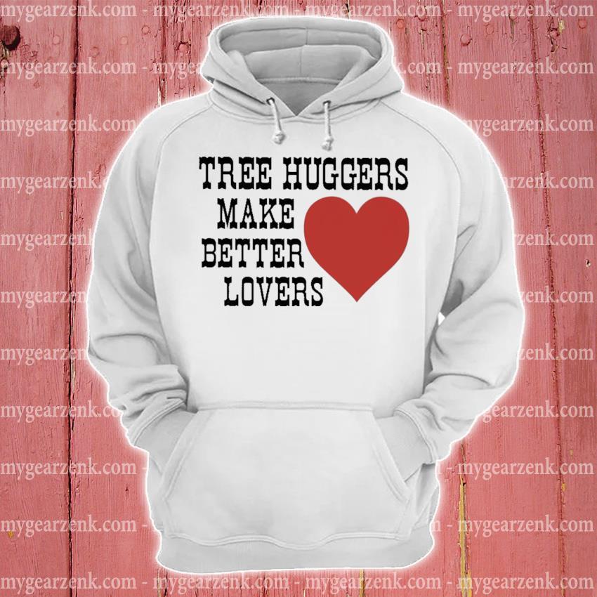 Tree huggers make better lovers hoodie