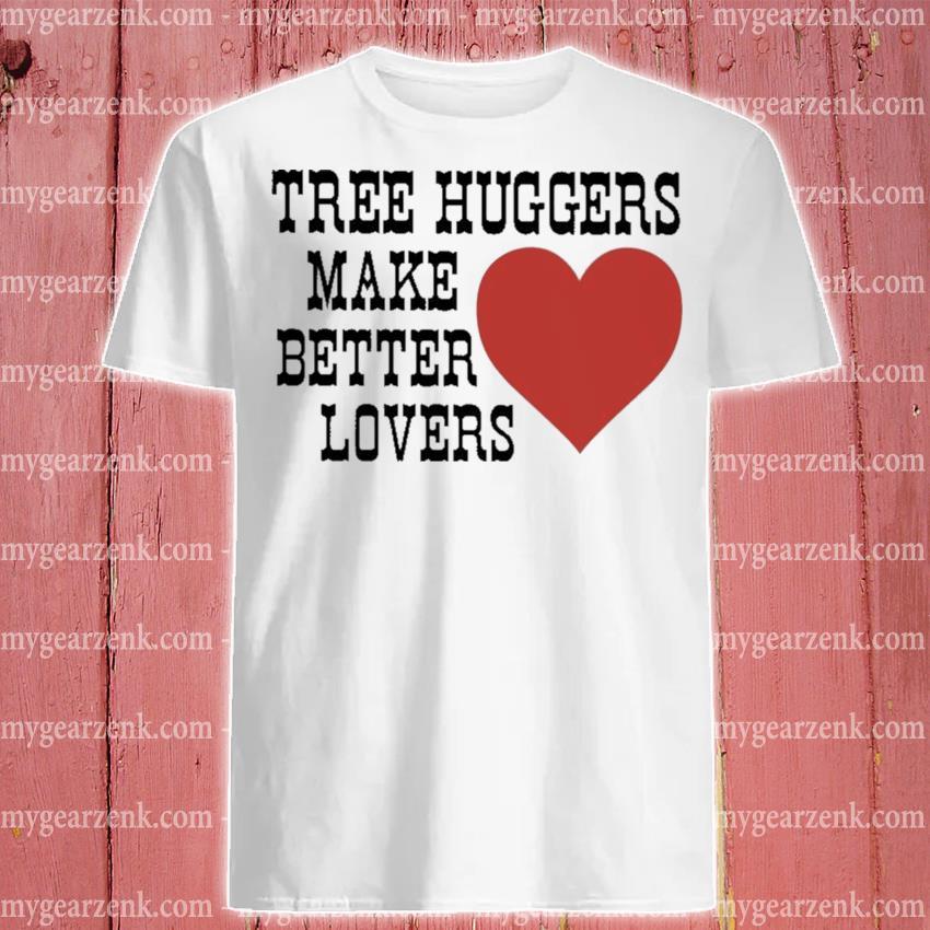 Tree huggers make better lovers shirt