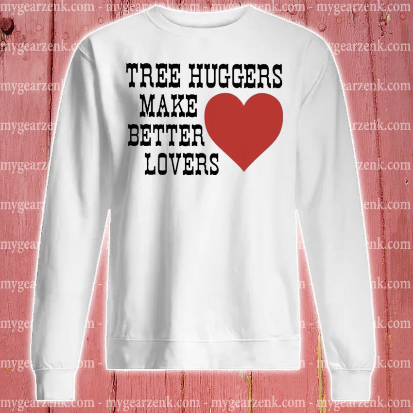 Tree huggers make better lovers sweatshirt