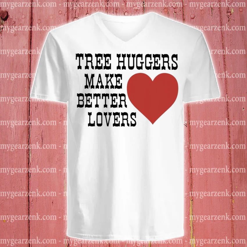 Tree huggers make better lovers v-neck-tee