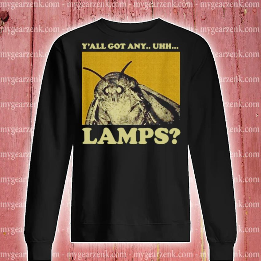 Y'all got any uhh lamps sweatshirt
