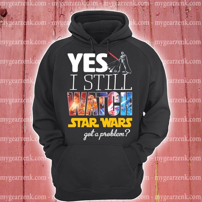 Yes I still Watch Star Wars dead got a problem hoodie