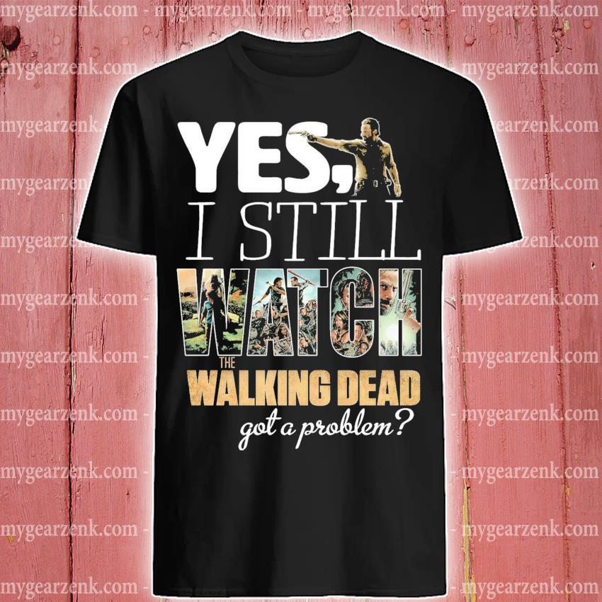 Yes I still Watch The Walking dead got a problem shirt