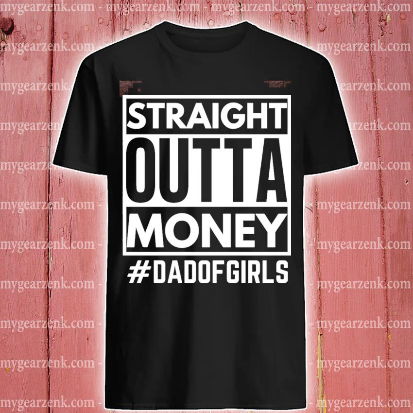 Official straight outta money dad of girls shirt