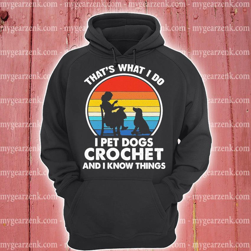 Official that's what i do i pet dogs and crochet and i know things vintage s hoodie