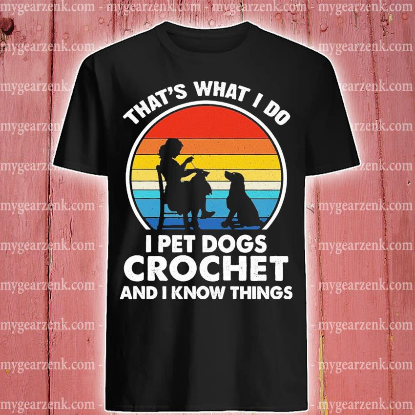 Official that's what i do i pet dogs and crochet and i know things vintage shirt
