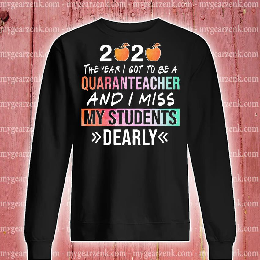 2020 the year i got to be a quaranteacher and i miss my students dearly s sweatshirt