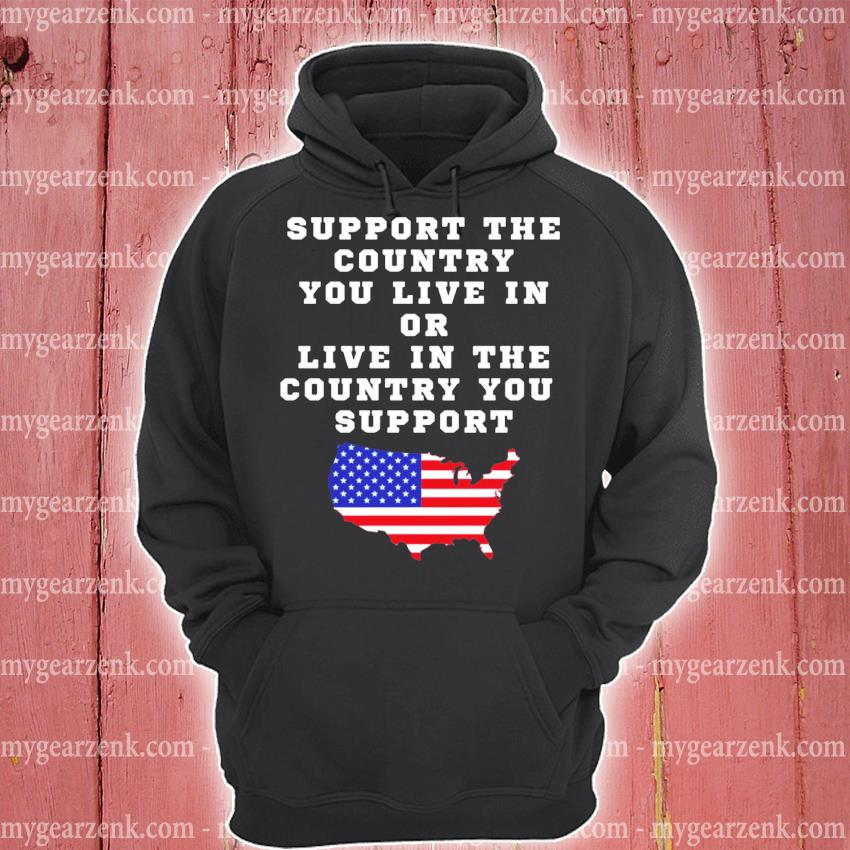 American Support the country you live in or live in the country you support s hoodie