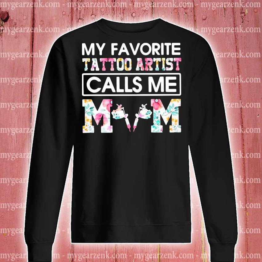 My Favorite Tattoo Artist Calls Me Mom Shirt sweatshirt