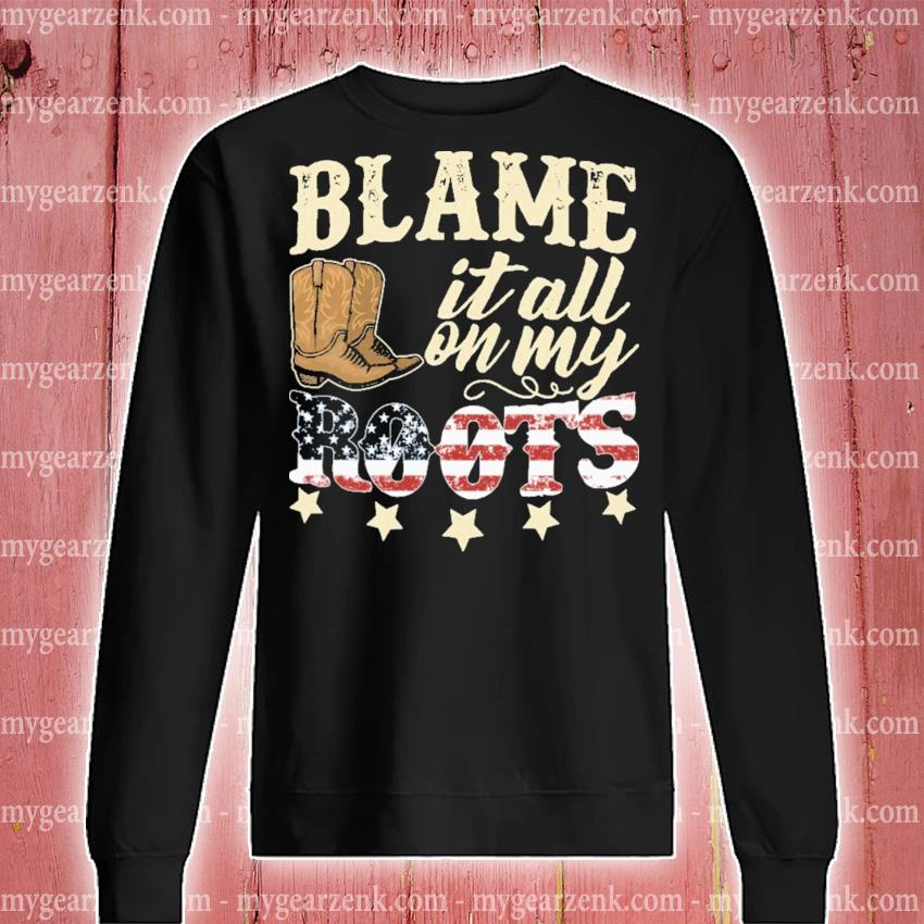 Blame It All On My Roots American Flag Shirt Hoodie Sweater Long Sleeve And Tank Top