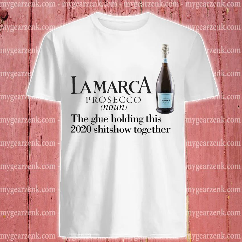 Lamarca prosecco the glue holding this 2020 shitshow together shirt