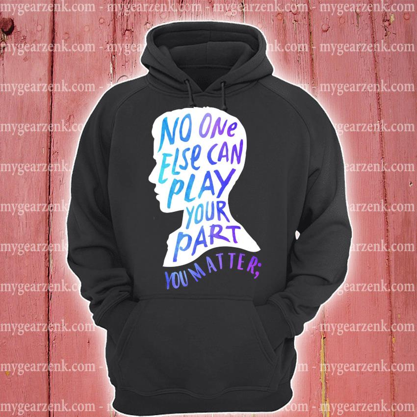 Funny No one else can play your part you matter s hoodie