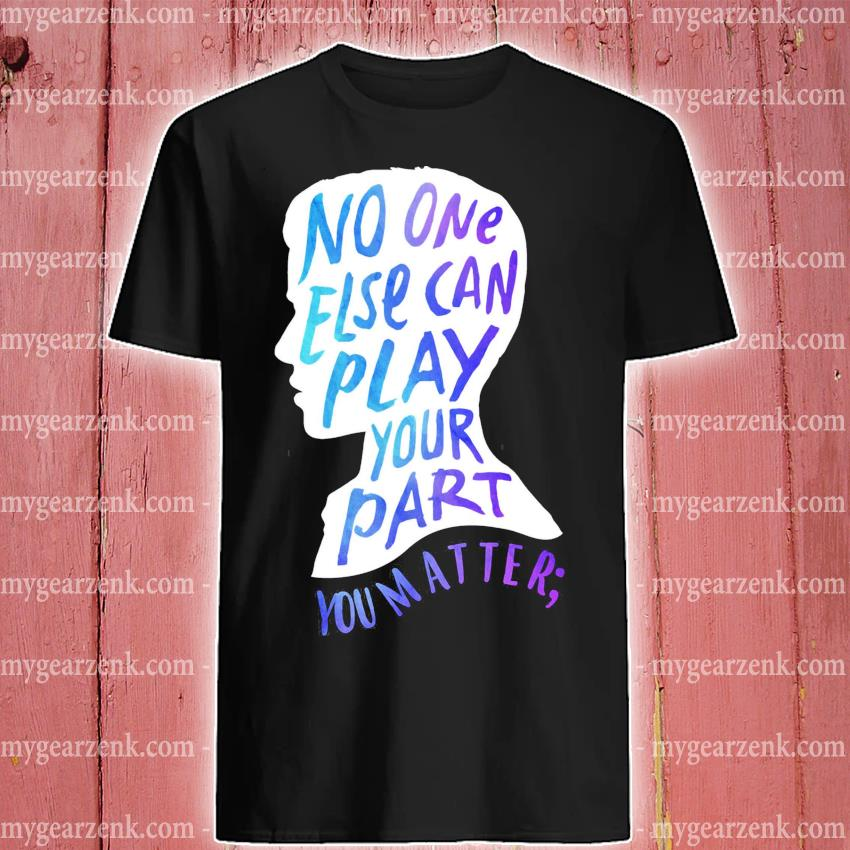 Funny No one else can play your part you matter shirt