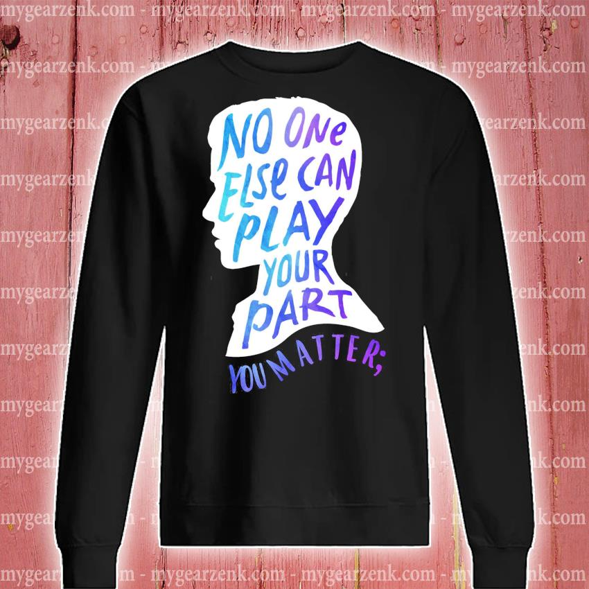 Funny No one else can play your part you matter s sweatshirt