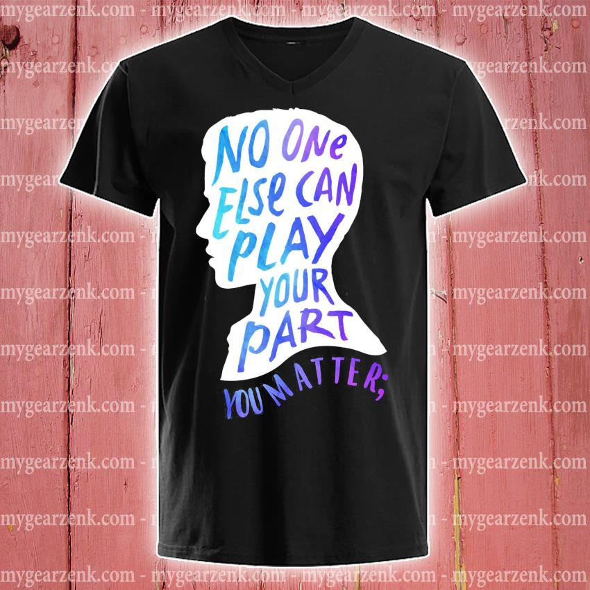 Funny No one else can play your part you matter s v-neck-tee
