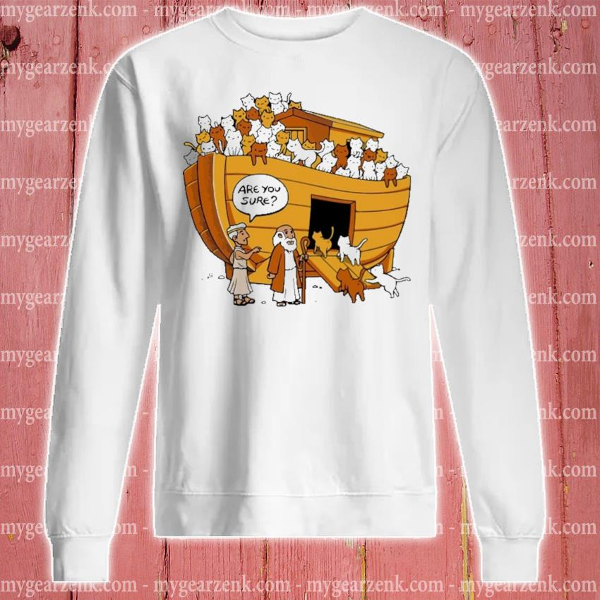 Funny Noah's Ark Cats are you sure s sweatshirt