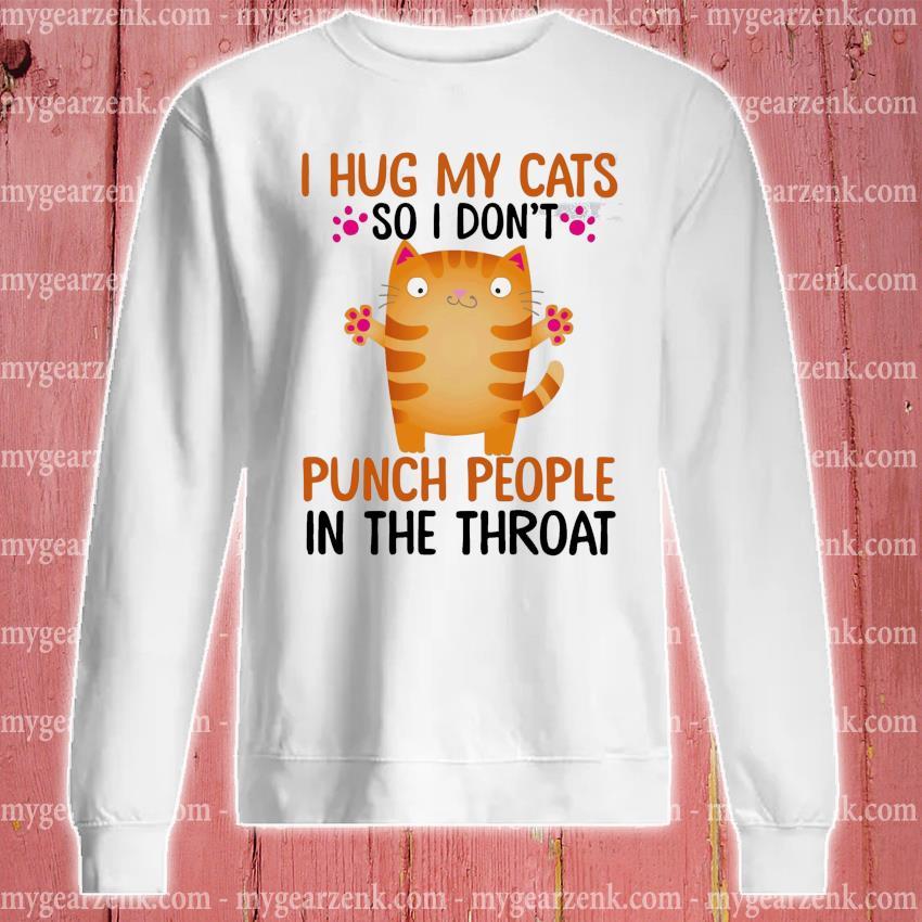 I hug my Cat so I don't punch people In the throat s sweatshirt