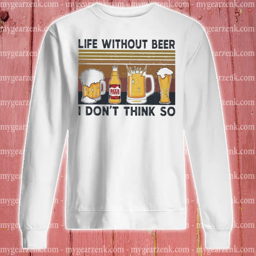 Life without Beer I don't think so vintage s sweatshirt