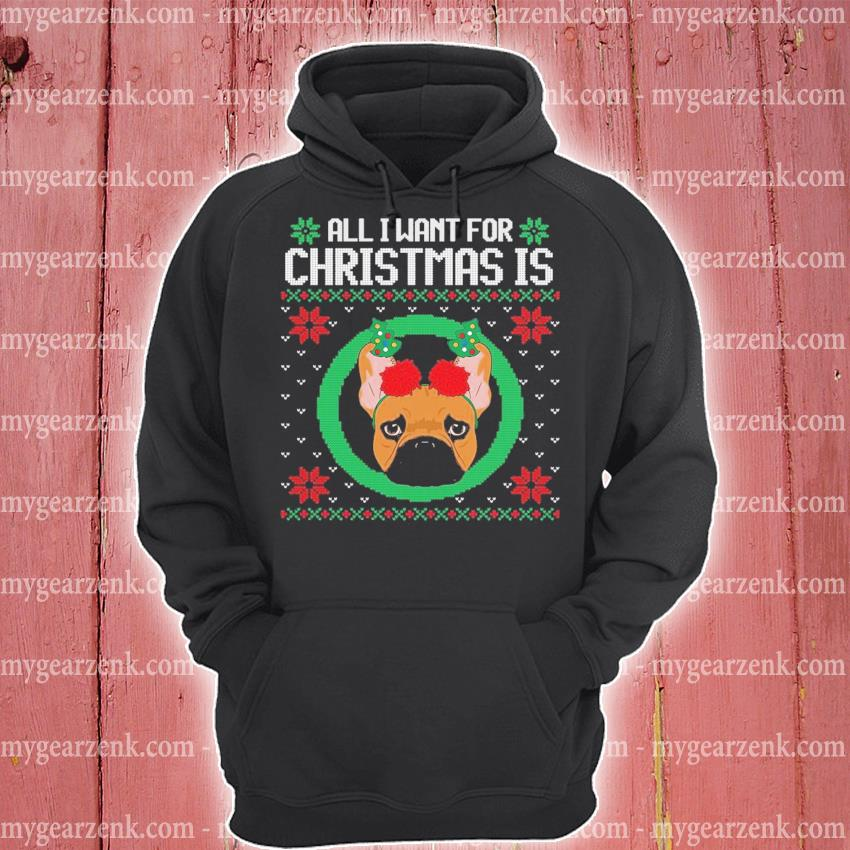 All I want for christmas is a french bull dog ugly xmas gift s hoodie