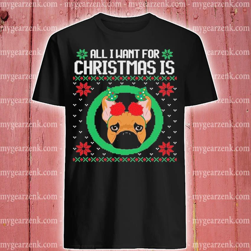 All I want for christmas is a french bull dog ugly xmas gift shirt