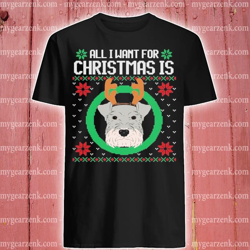All I want for christmas is a schnauzer ugly christmas gift shirt