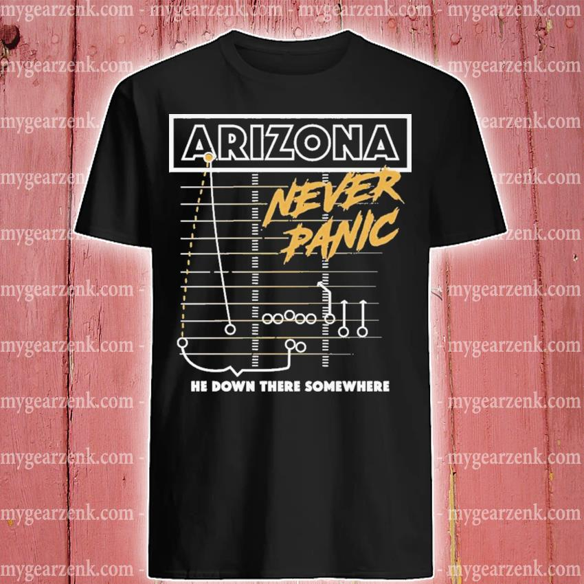 Arizona never panic he down there somewhere shirt