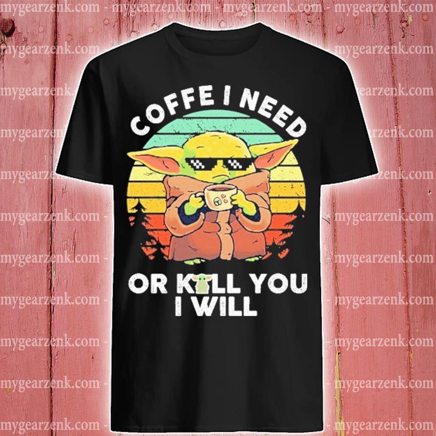 Baby Yoda drink Coffee I need or kill you I Will vintage shirt