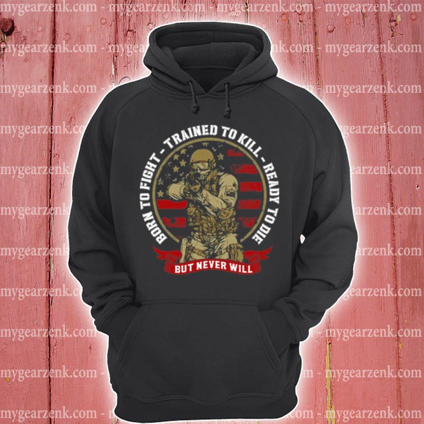 Born to fight trained to kill ready to die but never will s hoodie