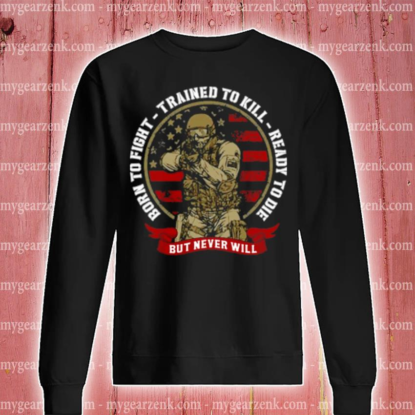 Born to fight trained to kill ready to die but never will s sweatshirt