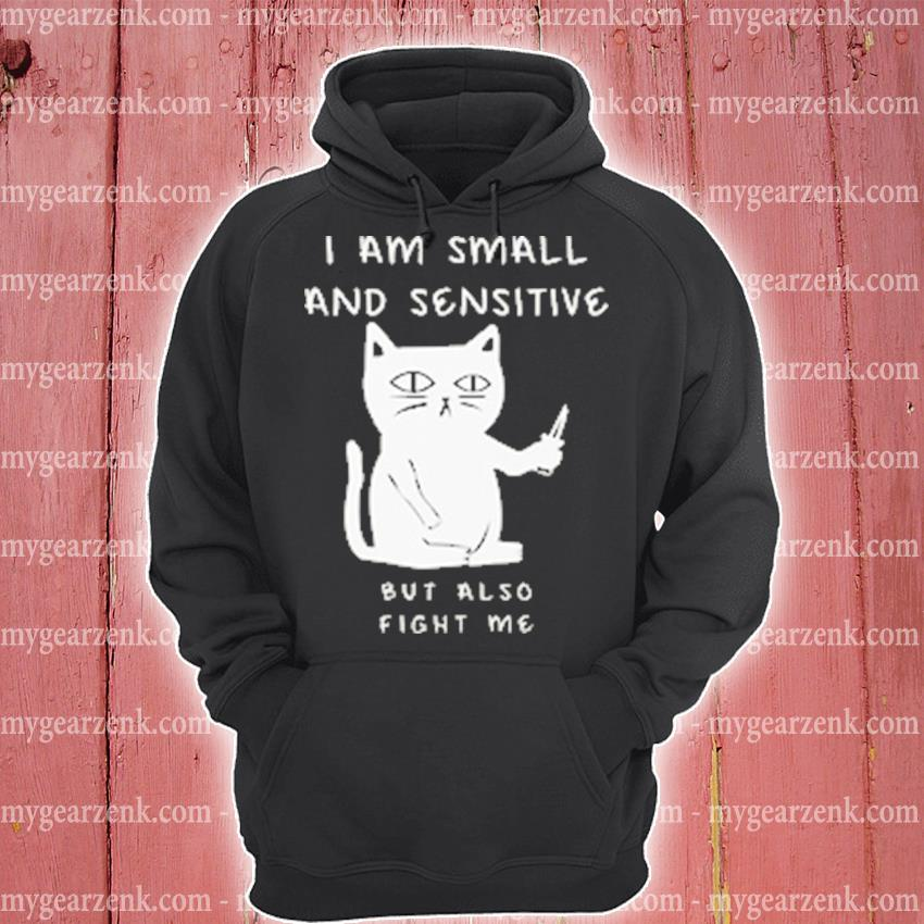Cat I am small and sensitive but also fight me s hoodie