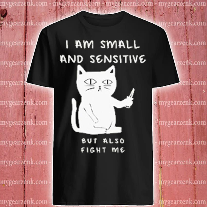 Cat I am small and sensitive but also fight me shirt