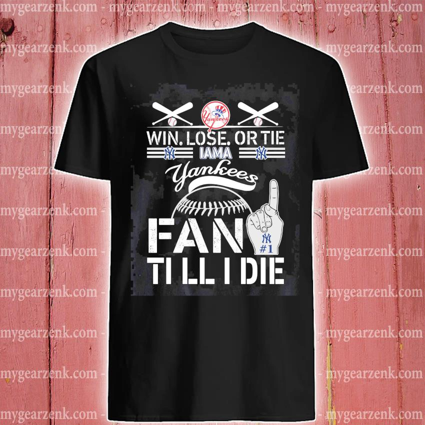 Yankees Win Lose or the fan till I die shirt